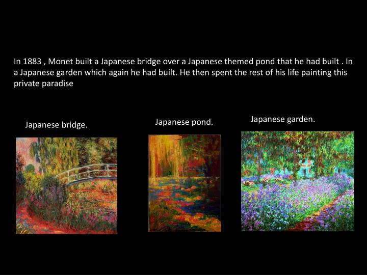 In 1883 , Monet built a Japanese bridge over a Japanese themed pond that he had built . In a Japanese garden which again he had built. He then spent the rest of his life painting this  private paradise