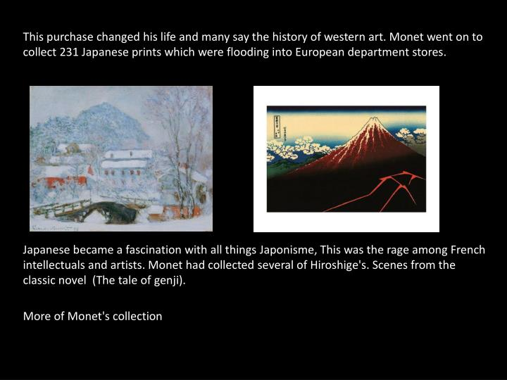 This purchase changed his life and many say the history of western art. Monet went on to collect 231 Japanese prints which were flooding into European department stores.