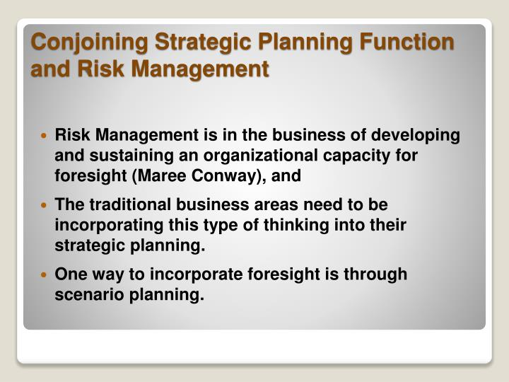 Risk Management is in the business of developing and sustaining an organizational capacity for foresight (Maree Conway), and