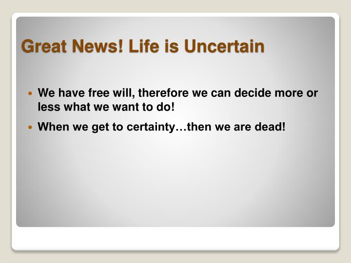 We have free will, therefore we can decide more or less what we want to do!
