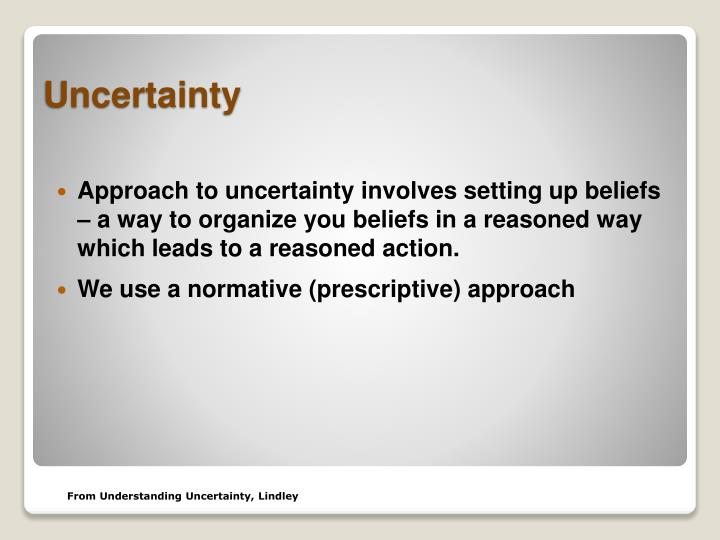 Approach to uncertainty involves setting up beliefs – a way to organize you beliefs in a reasoned way which leads to a reasoned action.