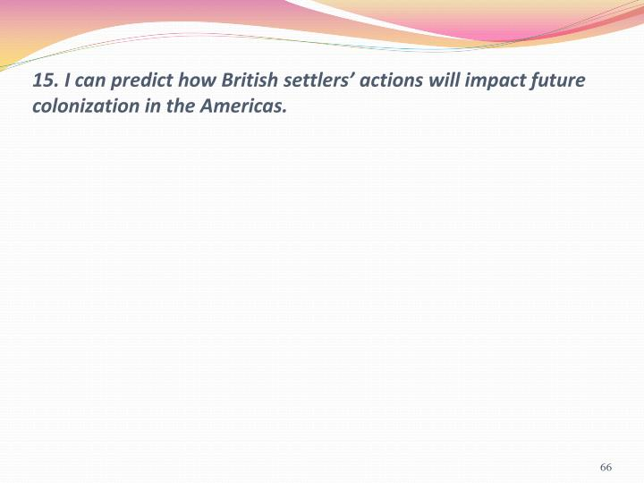 15. I can predict how British settlers' actions will impact future colonization in the Americas.
