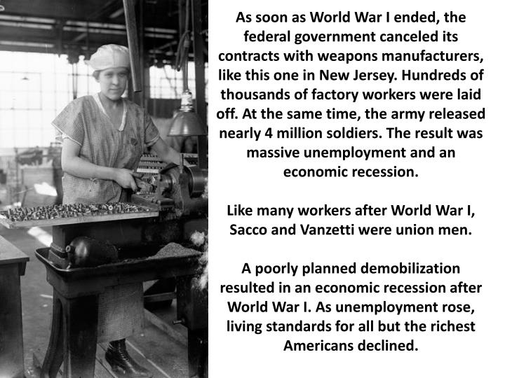 As soon as World War I ended, the federal government canceled its contracts with weapons manufacturers, like this one in New Jersey. Hundreds of thousands of factory workers were laid off. At the same time, the army released nearly 4 million soldiers. The result was massive unemployment and an economic recession