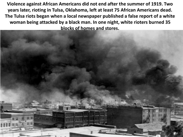 Violence against African Americans did not end after the summer of 1919. Two years later, rioting in Tulsa, Oklahoma, left at least 75 African Americans dead. The Tulsa riots began when a local newspaper published a false report of a white woman being attacked by a black man. In one night, white rioters burned 35 blocks of homes and stores.