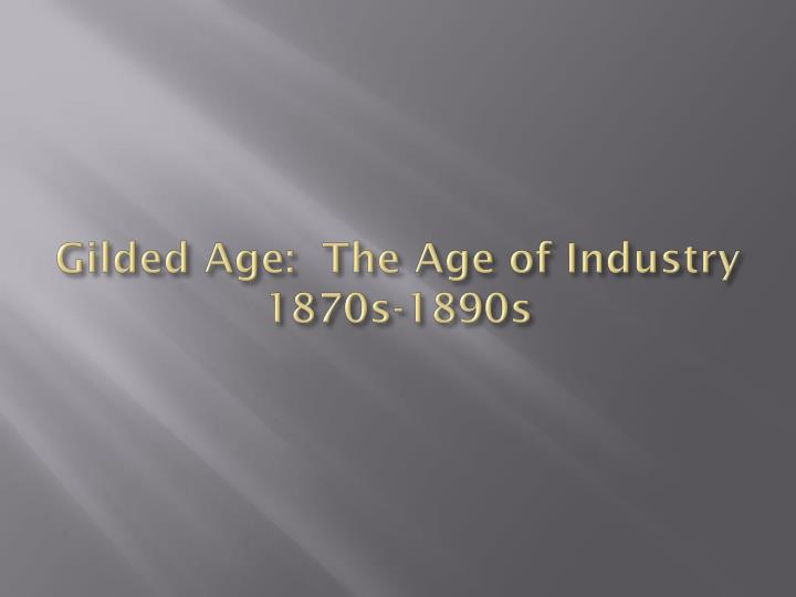 gilded age the age of industry 1870s 1890s n.