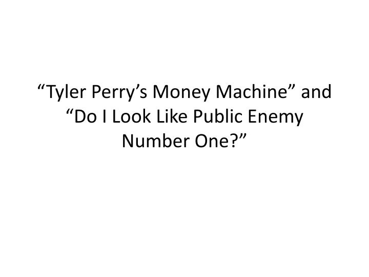 tyler perry s money machine and do i look like public enemy number one n.