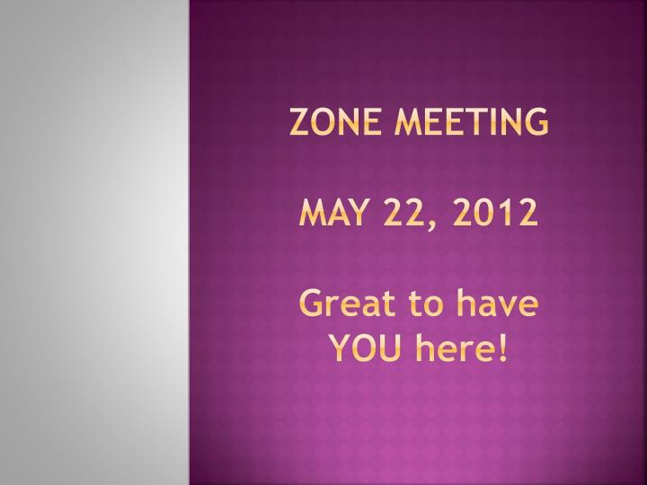 zone meeting may 22 2012 g reat to have you here n.