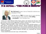 n k goyal the force behind