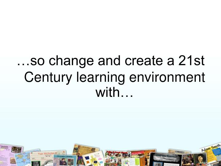 …so change and create a 21st Century learning environment with…