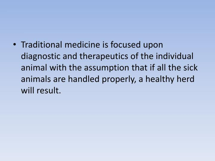 Traditional medicine is focused upon diagnostic and therapeutics of the individual animal with the assumption that if all the sick animals are handled properly, a healthy herd will result.