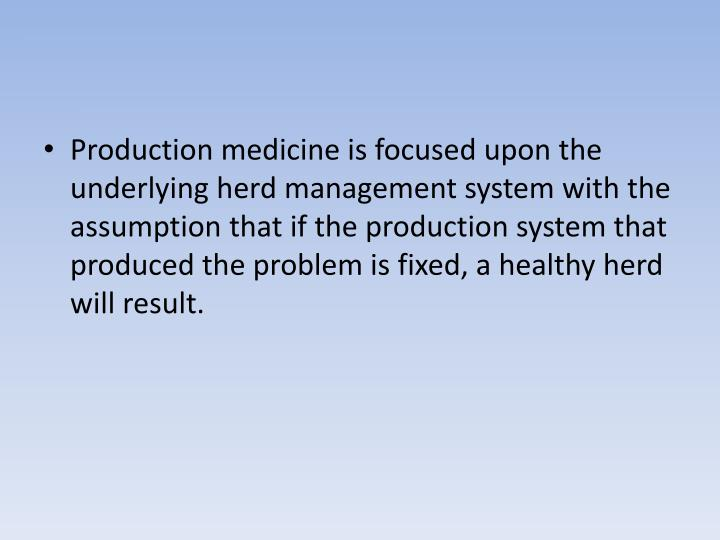 Production medicine is focused upon the underlying herd management system with the assumption that if the production system that produced the problem is fixed, a healthy herd will result.
