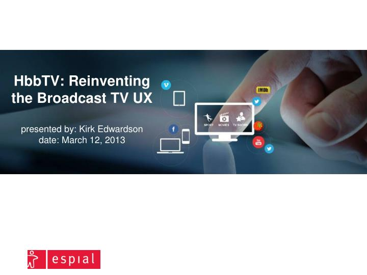 hbbtv reinventing the broadcast tv ux presented by kirk edwardson date march 12 2013 n.