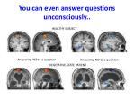 you can even answer questions unconsciously