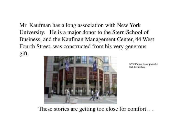 Mr. Kaufman has a long association with New York University.   He is a major donor to the Stern School of Business, and the Kaufman Management Center, 44 West Fourth Street, was constructed from his very generous gift.