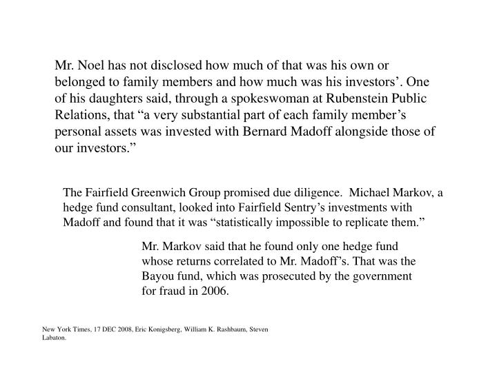 """Mr. Noel has not disclosed how much of that was his own or belonged to family members and how much was his investors'. One of his daughters said, through a spokeswoman at Rubenstein Public Relations, that """"a very substantial part of each family member's personal assets was invested with Bernard"""