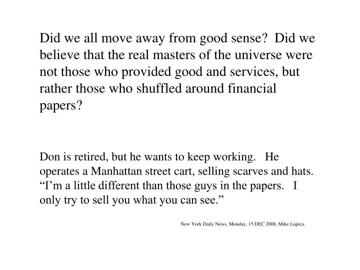 Did we all move away from good sense?  Did we believe that the real masters of the universe were not those who provided good and services, but rather those who shuffled around financial papers?