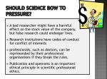 should science bow to pressure