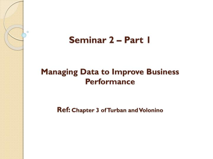seminar 2 part 1 managing data to improve business performance ref chapter 3 of turban and volonino n.