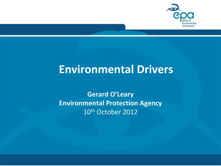 environmental drivers gerard o leary environmental protection agency 10 th october 2012 n.