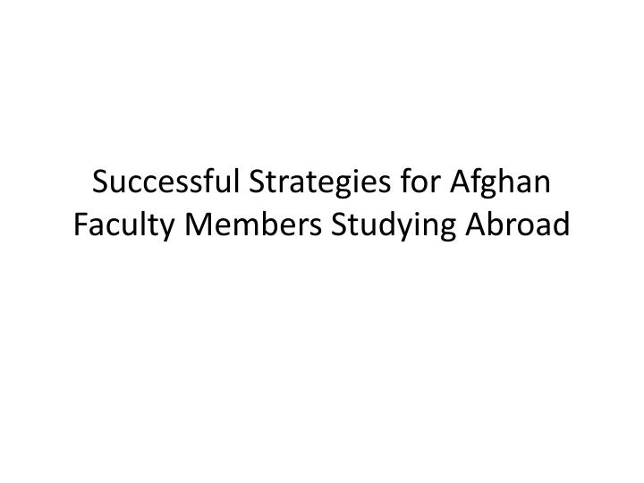successful strategies for afghan faculty members studying abroad