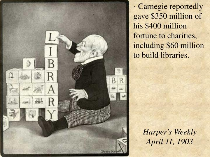 · Carnegie reportedly gave $350 million of his $400 million fortune to charities, including $60 million to build libraries.