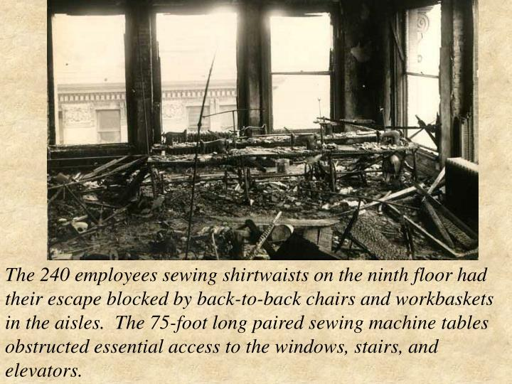 The 240 employees sewing shirtwaists on the ninth floor had their escape blocked by back-to-back chairs and workbaskets in the aisles. The 75-foot long paired sewing machine tables obstructed essential access to the windows, stairs, and elevators.