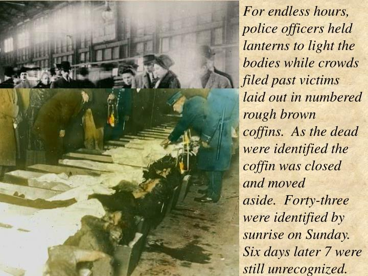 For endless hours, police officers held lanterns to light the bodies while crowds filed past victims laid out in numbered rough brown coffins. As the dead were identified the coffin was closed and moved aside. Forty-three were identified by sunrise on Sunday. Six days later 7 were still unrecognized.