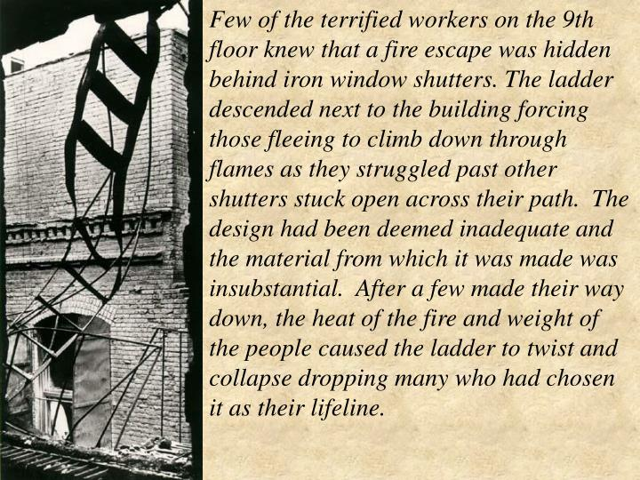 Few of the terrified workers on the 9th floor knew that a fire escape was hidden behind iron window shutters. The ladder descended next to the building forcing those fleeing to climb down through flames as they struggled past other shutters stuck open across their path. The design had been deemed inadequate and the material from which it was made was insubstantial. After a few made their way down, the heat of the fire and weight of the people caused the ladder to twist and collapse dropping many who had chosen it as their lifeline.