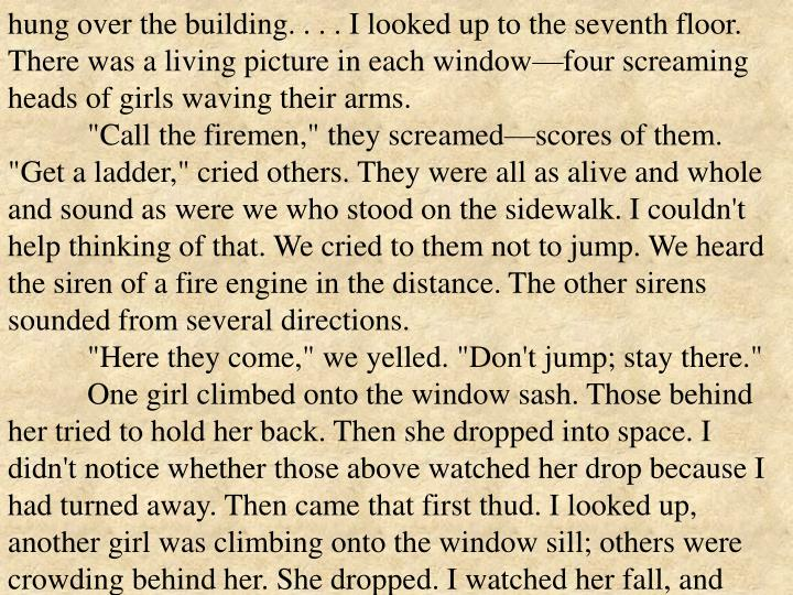 hung over the building. . . . I looked up to the seventh floor. There was a living picture in each window—four screaming heads of girls waving their arms.