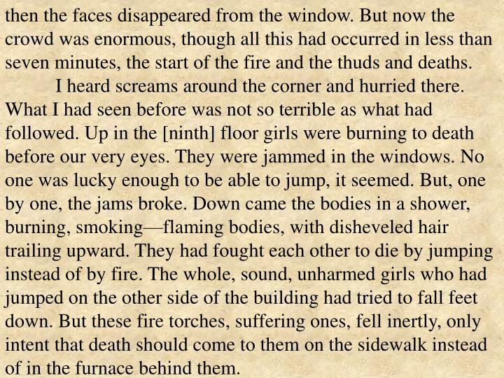 then the faces disappeared from the window. But now the crowd was enormous, though all this had occurred in less than seven minutes, the start of the fire and the thuds and deaths.