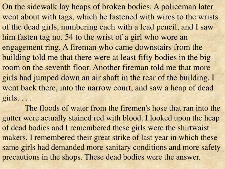 On the sidewalk lay heaps of broken bodies. A policeman later went about with tags, which he fastened with wires to the wrists of the dead girls, numbering each with a lead pencil, and I saw him fasten tag no. 54 to the wrist of a girl who wore an engagement ring. A fireman who came downstairs from the building told me that there were at least fifty bodies in the big room on the seventh floor. Another fireman told me that more girls had jumped down an air shaft in the rear of the building. I went back there, into the narrow court, and saw a heap of dead girls. . . .