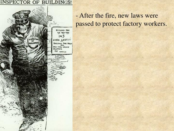 - After the fire, new laws were passed to protect factory workers.