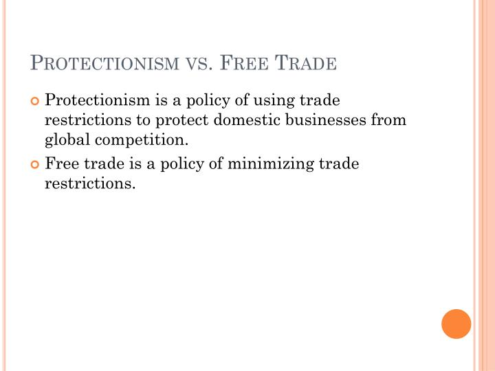 economics free trade vs protectionism Besides economic considerations, moral and ethical concerns enter the debate about free trade versus protectionism not all countries have the same labor and environmental standards that prevail in the us and other developed countries when foreign workers are exploited and the environment is degraded, the true costs of production are not.
