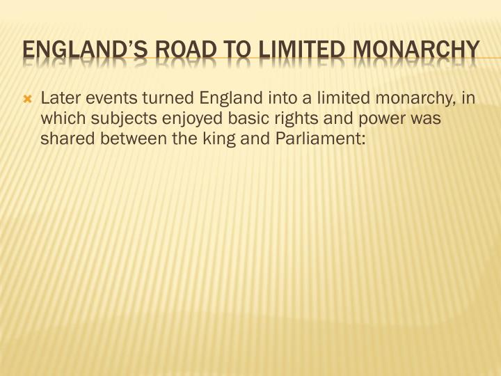 Later events turned England into a limited monarchy, in which subjects enjoyed basic