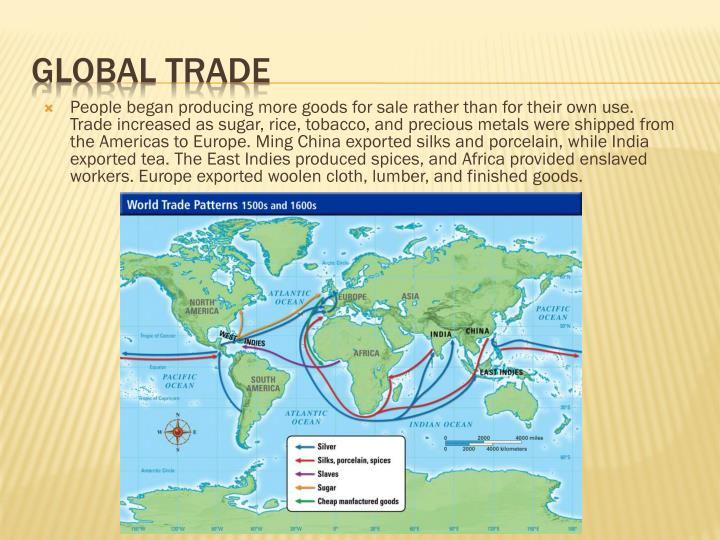 People began producing more goods for sale rather than for their own use. Trade increased as sugar, rice, tobacco, and precious metals were shipped from the Americas to Europe. Ming China exported silks and porcelain, while India exported tea. The East Indies produced spices, and Africa provided enslaved workers. Europe exported woolen cloth, lumber, and finished goods.