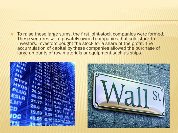 To raise these large sums, the first joint-stock companies were formed. These ventures were privately-owned companies that sold stock to investors. Investors bought the stock for a share of the profit. The accumulation of capital by these companies allowed the purchase of large amounts of raw materials or equipment such as ships.