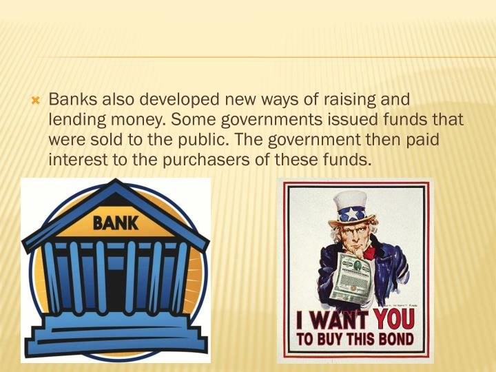 Banks also developed new ways of raising and lending money. Some governments issued funds that were sold to the public. The government then paid interest to the purchasers of these funds.