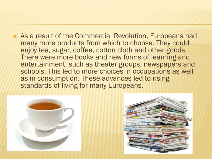 As a result of the Commercial Revolution, Europeans had many more products from which to choose. They could enjoy tea, sugar, coffee, cotton cloth and other goods. There were more books and new forms of learning and entertainment, such as theater groups, newspapers and schools. This led to more choices in occupations as well as in consumption. These advances led to rising standards of living for many Europeans.