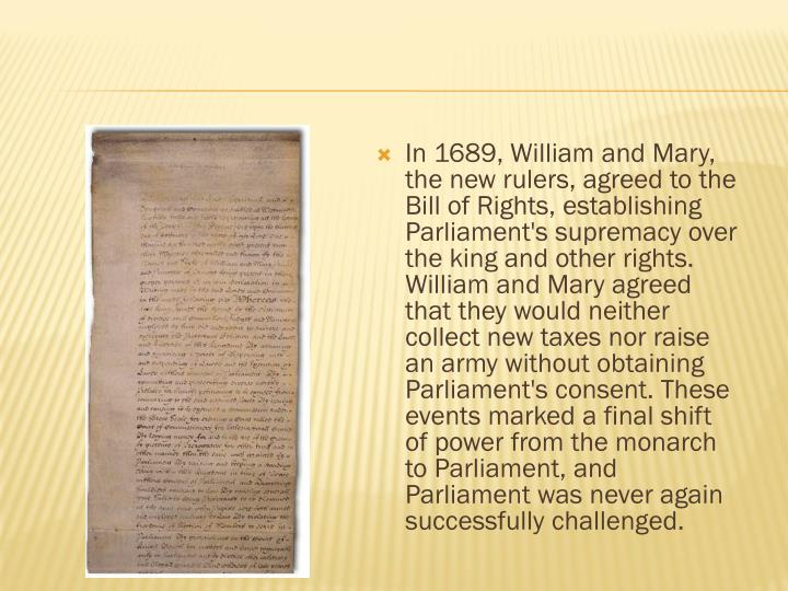 In 1689, William and Mary, the new rulers, agreed to the Bill of Rights, establishing Parliament's supremacy over the king and other rights. William and Mary agreed that they would neither collect new taxes nor raise an army without obtaining Parliament's consent. These events marked a final shift of power from the monarch to Parliament, and Parliament was never again successfully challenged.