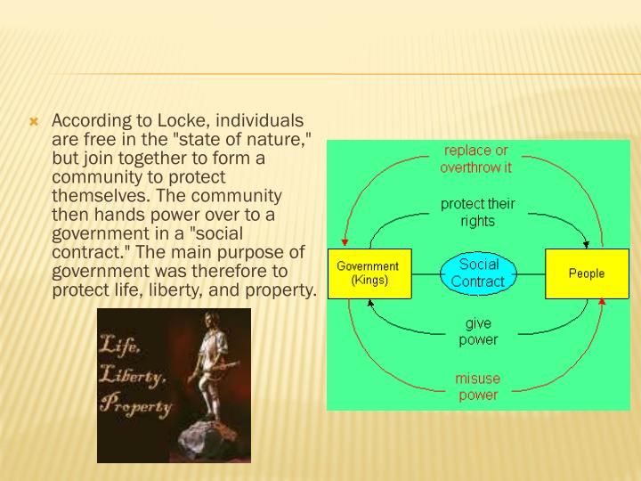 """According to Locke, individuals are free in the """"state of nature,"""" but join together to form a community to protect themselves. The community then hands power over to a government in a """"social contract."""" The main purpose of government was therefore to protect life, liberty, and property."""
