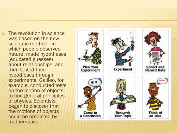 The revolution in science was based on the new scientific method - in which people observed nature, made hypotheses (educated guesses) about relationships, and then tested their hypotheses through experiments. Galileo, for example, conducted tests on the motion of objects to find general principles of physics. Scientists began to discover that the motions of objects could be predicted by mathematics.