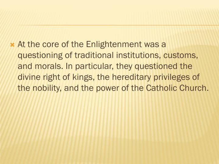At the core of the Enlightenment was a questioning of traditional institutions, customs, and morals. In particular, they questioned the divine right of kings, the hereditary privileges of the nobility, and the power of the Catholic Church.
