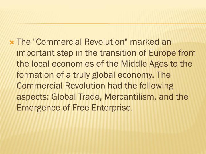 """The """"Commercial Revolution"""" marked an important step in the transition of Europe from the local economies of the Middle Ages to the formation of a truly global economy. The Commercial Revolution had the following aspects: Global Trade, Mercantilism, and the Emergence of Free Enterprise."""