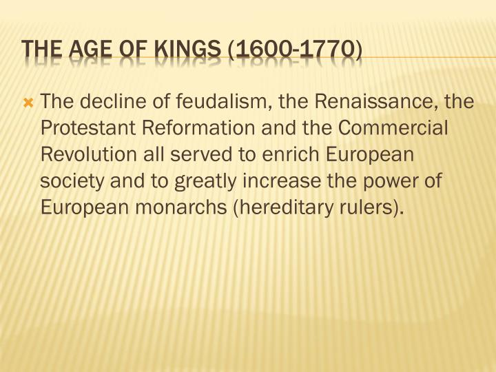 The decline of feudalism, the Renaissance, the Protestant Reformation and the Commercial Revolution all served to enrich European society and to greatly increase the power of European monarchs (hereditary rulers).