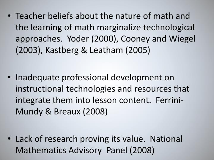 Teacher beliefs about the nature of math and the learning of math marginalize technological approaches.  Yoder (2000), Cooney and