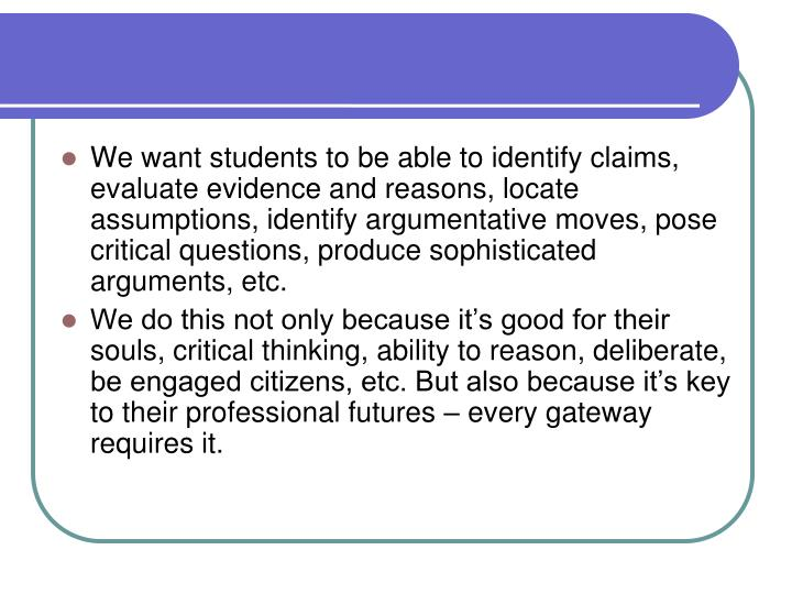 We want students to be able to identify claims, evaluate evidence and reasons, locate assumptions, identify argumentative moves, pose critical questions, produce sophisticated arguments, etc.