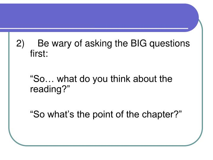2)Be wary of asking the BIG questions first: