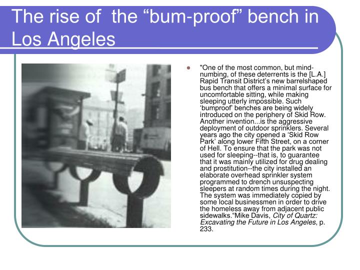 """""""One of the most common, but mind-numbing, of these deterrents is the [L.A.] Rapid Transit District's new barrelshaped bus bench that offers a minimal surface for uncomfortable sitting, while making sleeping utterly impossible. Such 'bumproof' benches are being widely introduced on the periphery of Skid Row. Another invention...is the aggressive deployment of outdoor sprinklers. Several years ago the city opened a 'Skid Row Park' along lower Fifth Street, on a corner of Hell. To ensure that the park was not used for sleeping--that is, to guarantee that it was mainly utilized for drug dealing and prostitution--the city installed an elaborate overhead sprinkler system programmed to drench unsuspecting sleepers at random times during the night. The system was immediately copied by some local businessmen in order to drive the homeless away from adjacent public sidewalks.""""Mike Davis,"""