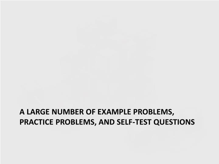 A large number of example problems, practice problems, and self-test questions
