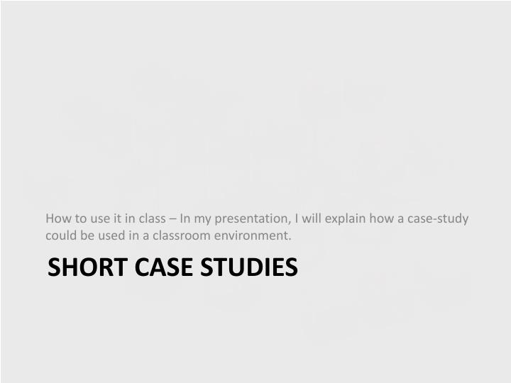 How to use it in class – In my presentation, I will explain how a case-study could be used in a classroom environment.